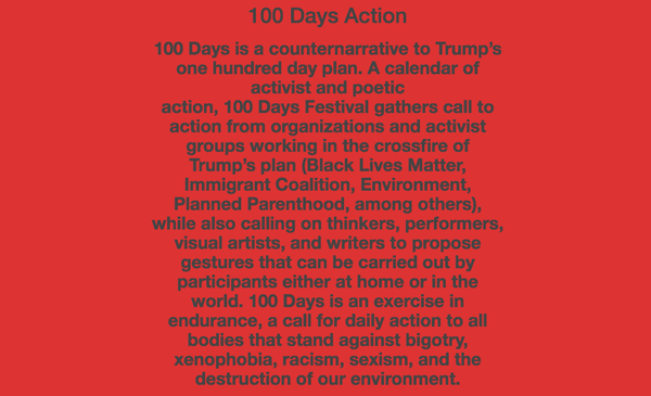 100 Days Action 100 Days is a counternarrative to Trump's one hundred day plan. A calendar of activist and poetic action, 100 Days Festival gathers call to action from organizations and activist groups working in the crossfire of Trump's plan (Black Lives Matter, Immigrant Coalition, Environment, Planned Parenthood, among others), while also calling on thinkers, performers, visual artists, and writers to propose gestures that can be carried out by participants either at home or in the world. 100 Days is an exercise in endurance, a call for daily action to all bodies that stand against bigotry, xenophobia, racism, sexism, and the destruction of our environment.